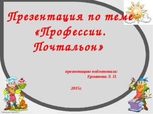 Презентация по теме «Профессии. Почтальон» презентацию подготовила: Ерматова
