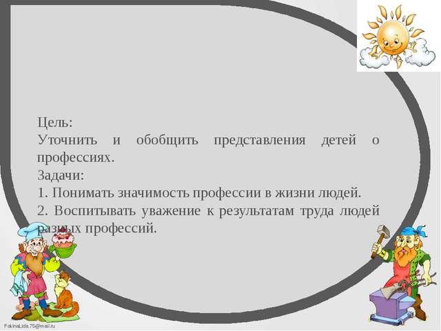 Цель: Уточнить и обобщить представления детей о профессиях. Задачи: 1. Понима...