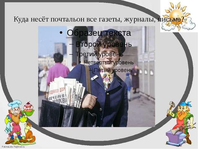 Куда несёт почтальон все газеты, журналы, письма? FokinaLida.75@mail.ru