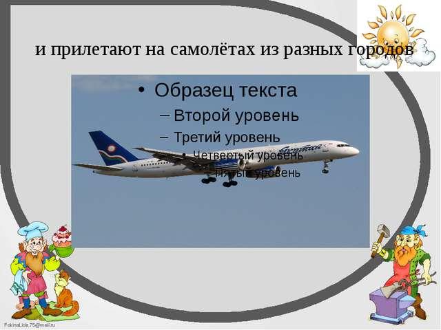 и прилетают на самолётах из разных городов FokinaLida.75@mail.ru