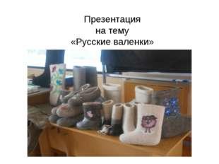 Презентация на тему «Русские валенки»