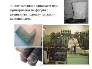А еще валенки подшивают или приваривают на фабрике резиновую подошву, можно и