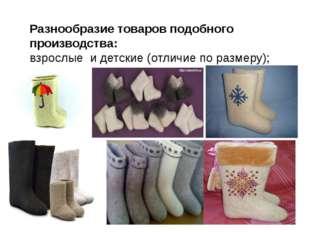 Разнообразие товаров подобного производства: взрослые и детские (отличие по р