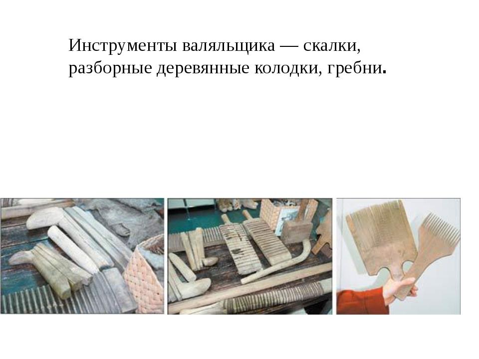 Инструменты валяльщика — скалки, разборные деревянные колодки, гребни.