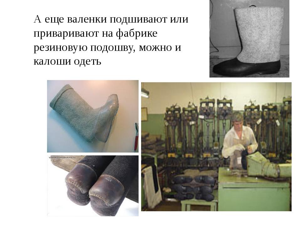 А еще валенки подшивают или приваривают на фабрике резиновую подошву, можно и...