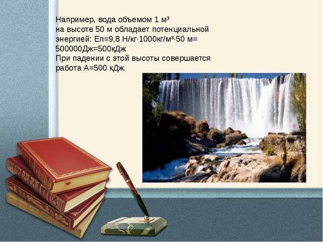 Например, вода объемом 1 м³ на высоте 50 м обладает потенциальной энергией: Е...