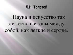 Л.Н. Толстой Наука и искусство так же тесно связаны между собой, как легкие и