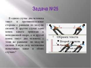 Задача №25 В одном случае два человека тянут в противоположные стороны с равн
