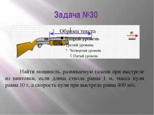 Задача №30 Найти мощность, развиваемую газами при выстреле из винтовки, если