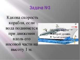 Задача №3 Какова скорость корабля, если вода поднимется при движении вдоль ег