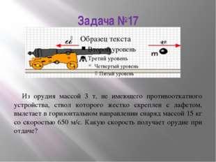 Задача №17 Из орудия массой 3 т, не имеющего противооткатного устройства, ств