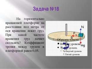 Задача №18 На горизонтально вращающей платформе на расстоянии пол метра от ос
