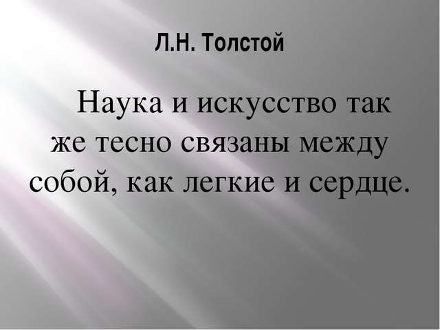 Л.Н. Толстой Наука и искусство так же тесно связаны между собой, как легкие и...