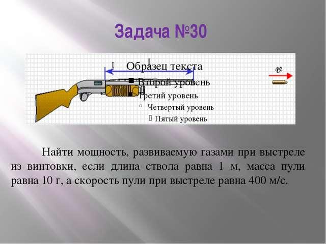Задача №30 Найти мощность, развиваемую газами при выстреле из винтовки, если...