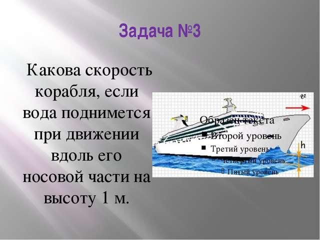 Задача №3 Какова скорость корабля, если вода поднимется при движении вдоль ег...