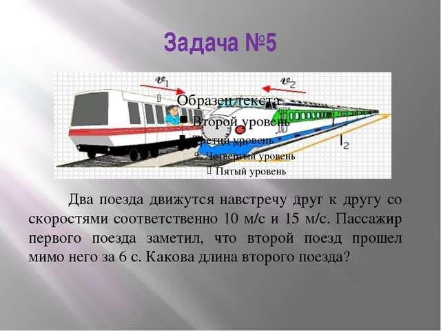 Задача №5 Два поезда движутся навстречу друг к другу со скоростями соответств...