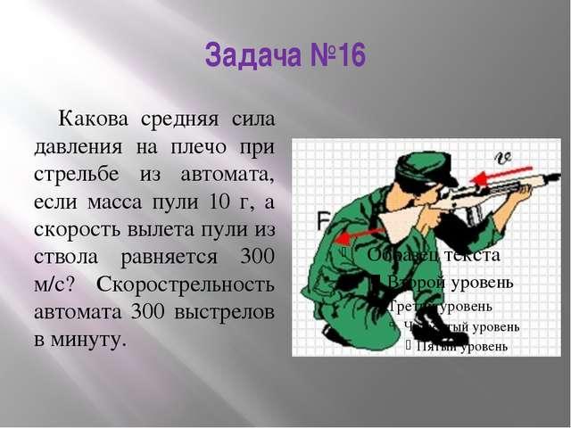 Задача №16 Какова средняя сила давления на плечо при стрельбе из автомата, ес...