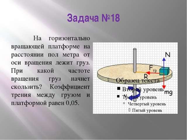 Задача №18 На горизонтально вращающей платформе на расстоянии пол метра от ос...