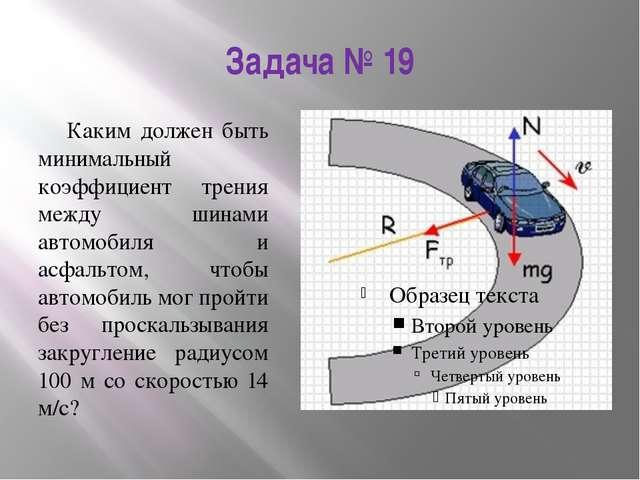 Задача № 19 Каким должен быть минимальный коэффициент трения между шинами авт...