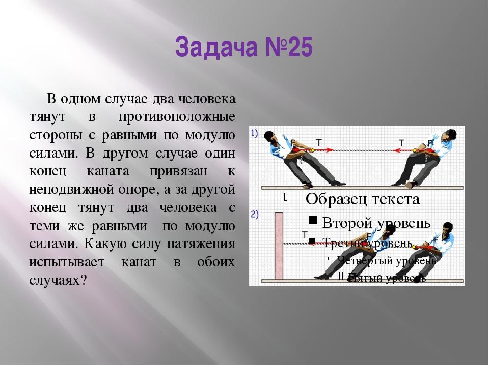 Задача №25 В одном случае два человека тянут в противоположные стороны с равн...
