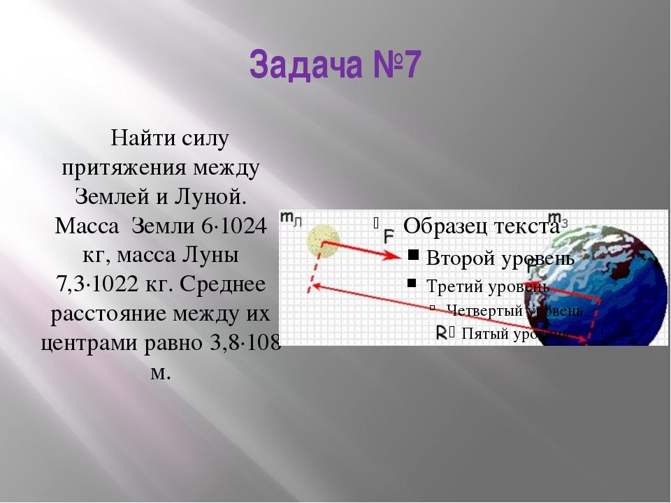 Задача №7 Найти силу притяжения между Землей и Луной. Масса Земли 6·1024 кг,...