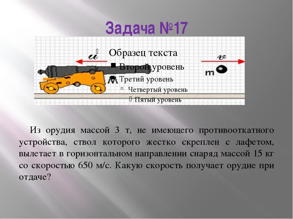 Задача №17 Из орудия массой 3 т, не имеющего противооткатного устройства, ств...