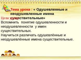 Тема урока : « Одушевленные и неодушевленные имена существительные» Цели уро