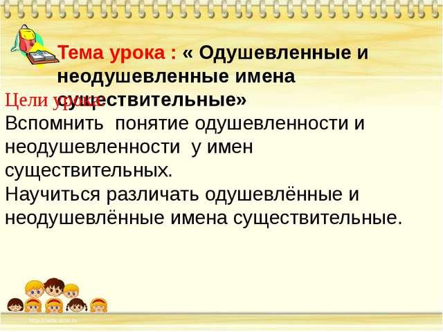 Тема урока : « Одушевленные и неодушевленные имена существительные» Цели уро...