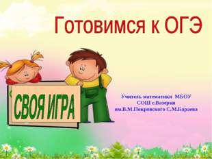 Учитель математики МБОУ СОШ с.Вазерки им.В.М.Покровского С.М.Бараева