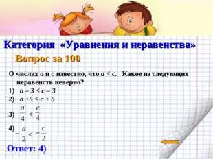 Категория «Уравнения и неравенства» Вопрос за 100 Ответ: 4) О числах a и c и