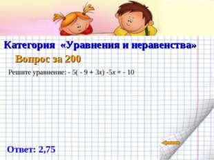 Категория «Уравнения и неравенства» Вопрос за 200 Ответ: 2,75 Решите уравнен