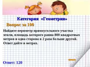 Категория «Геометрия» Вопрос за 100 Ответ: 120 Найдите периметр прямоугольно