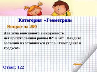 Категория «Геометрия» Вопрос за 200 Ответ: 122 Два угла вписанного в окружно
