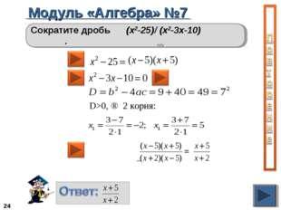 Модуль «Алгебра» №7 * Сократите дробь (х2-25)/ (х2-3х-10) . D>0, ⇒ 2 корня: