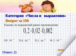 Категория «Числа и выражения» Вопрос за 100 Какому из выражений равно произв