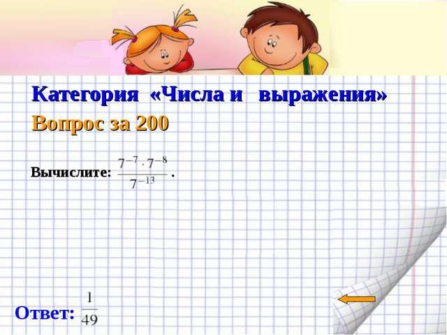 Категория «Числа и выражения» Вопрос за 200 Ответ: Вычислите: .