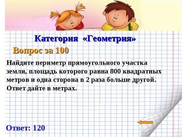 Категория «Геометрия» Вопрос за 100 Ответ: 120 Найдите периметр прямоугольно...