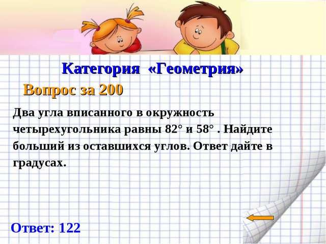 Категория «Геометрия» Вопрос за 200 Ответ: 122 Два угла вписанного в окружно...