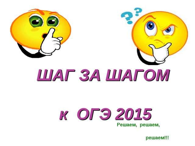 ШАГ ЗА ШАГОМ к ОГЭ 2015 Решаем, решаем, решаем!!!