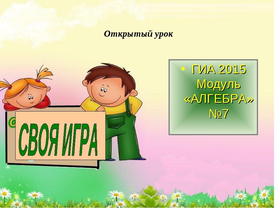 Открытый урок ГИА 2015 Модуль «АЛГЕБРА» №7