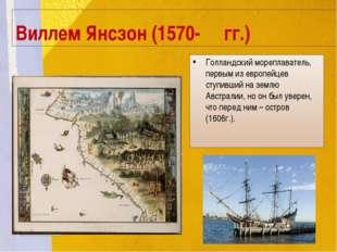 Виллем Янсзон (1570- гг.) Голландский мореплаватель, первым из европейцев сту