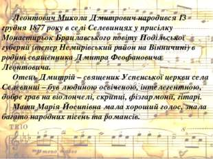 Леонтович Микола Дмитрович народився 13 грудня 1877 року в селі Селевинцях у