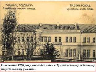 Із жовтня 1908 року викладає співи в Тульчинському жіночому єпархіальному учи