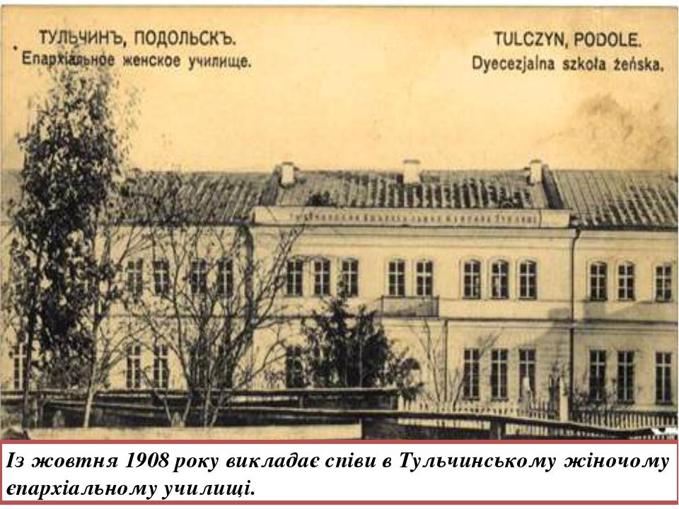 Із жовтня 1908 року викладає співи в Тульчинському жіночому єпархіальному учи...