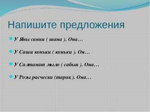 Напишите предложения У Яны санки ( шана ). Она… У Саши коньки ( коньки ).