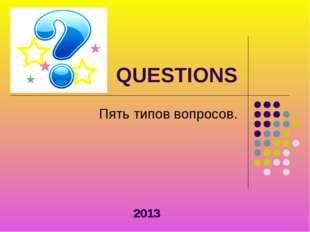QUESTIONS Пять типов вопросов. 2013