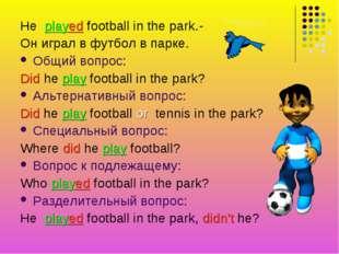 He played football in the park.- Он играл в футбол в парке. Общий вопрос: Did