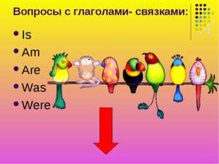 Вопросы с глаголами- связками: Is Am Are Was Were