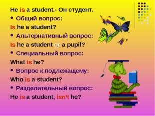 He is a student.- Он студент. Общий вопрос: Is he a student? Альтернативный в
