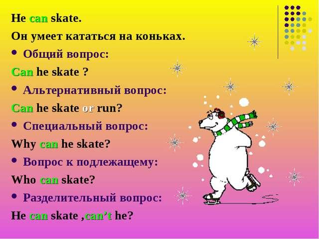 He can skate. Он умеет кататься на коньках. Общий вопрос: Can he skate ? Альт...